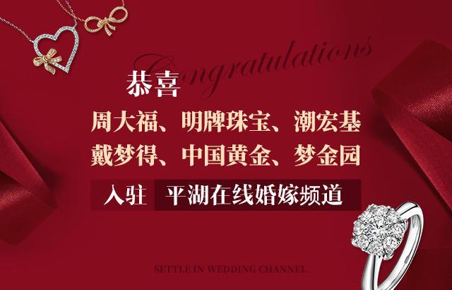【商家入驻】恭喜周大福、明牌珠宝、潮宏基、戴梦得、中国黄金,梦金园入驻婚嫁频道